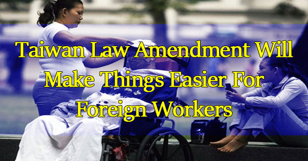 Taiwan-Law-Amendment-Will-Make-Things-Easier-For-Foreign-Workers