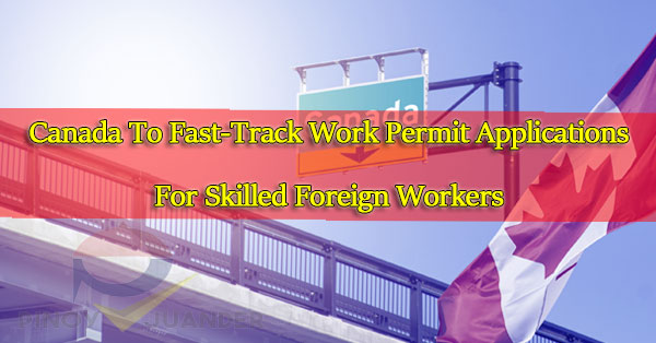 Canada-To-Fast-Track-Work-Permit-Applications-For-Skilled-Foreign-Workers